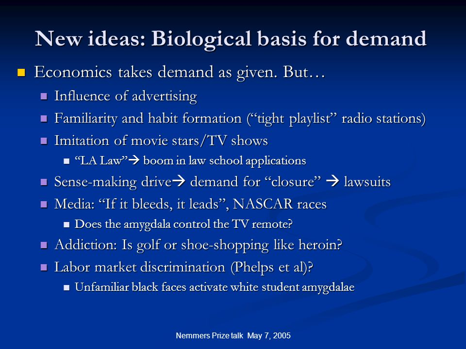Nemmers Prize talk May 7, 2005 New ideas: Biological basis for demand Economics takes demand as given.