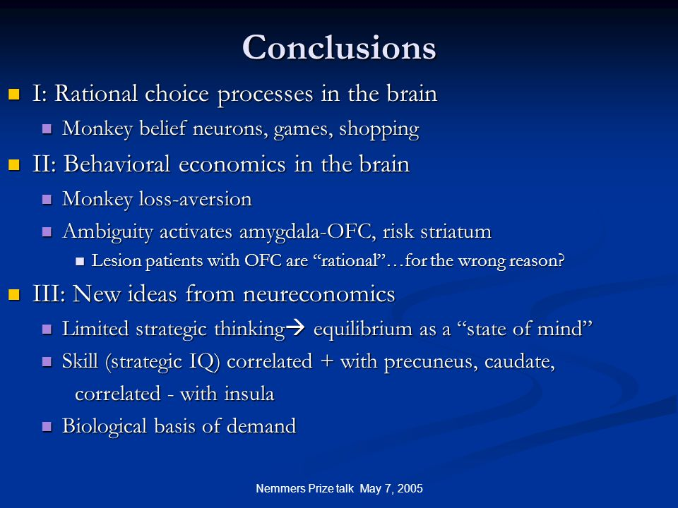 Nemmers Prize talk May 7, 2005 Conclusions I: Rational choice processes in the brain I: Rational choice processes in the brain Monkey belief neurons, games, shopping Monkey belief neurons, games, shopping II: Behavioral economics in the brain II: Behavioral economics in the brain Monkey loss-aversion Monkey loss-aversion Ambiguity activates amygdala-OFC, risk striatum Ambiguity activates amygdala-OFC, risk striatum Lesion patients with OFC are rational …for the wrong reason.