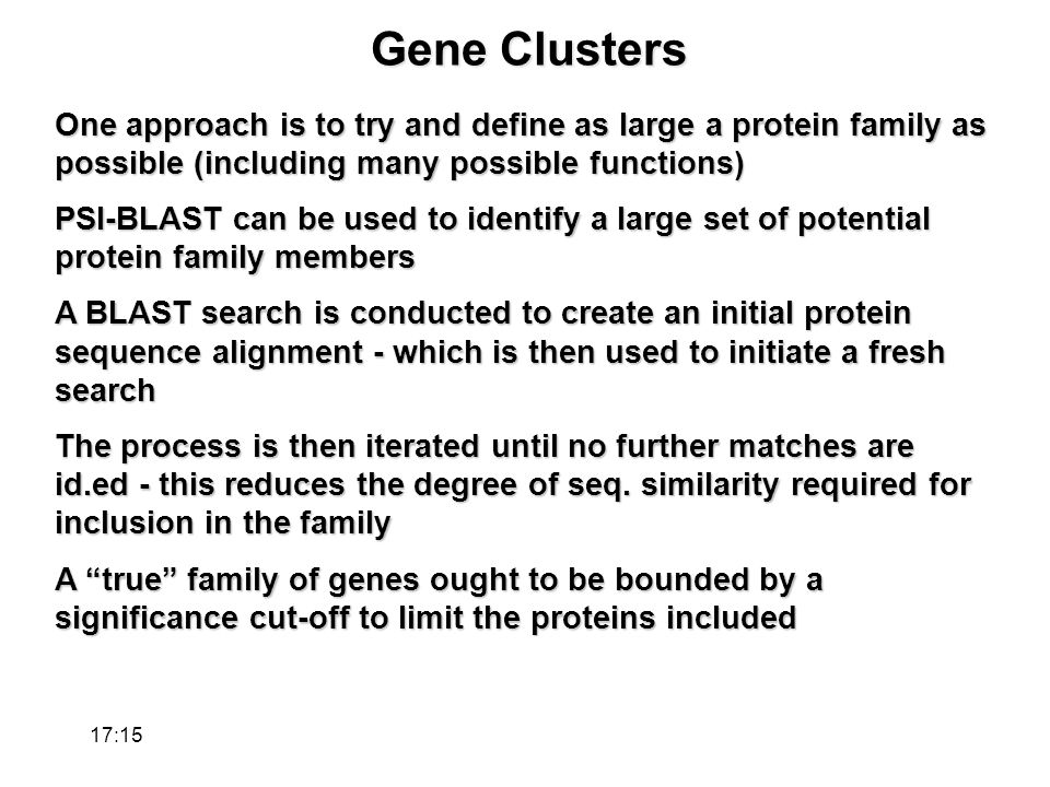 Gene Clusters One approach is to try and define as large a protein family as possible (including many possible functions) PSI-BLAST can be used to identify a large set of potential protein family members A BLAST search is conducted to create an initial protein sequence alignment - which is then used to initiate a fresh search The process is then iterated until no further matches are id.ed - this reduces the degree of seq.