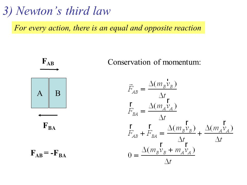 3) Newton's third law For every action, there is an equal and opposite reaction A B F AB F BA F AB = -F BA Conservation of momentum: