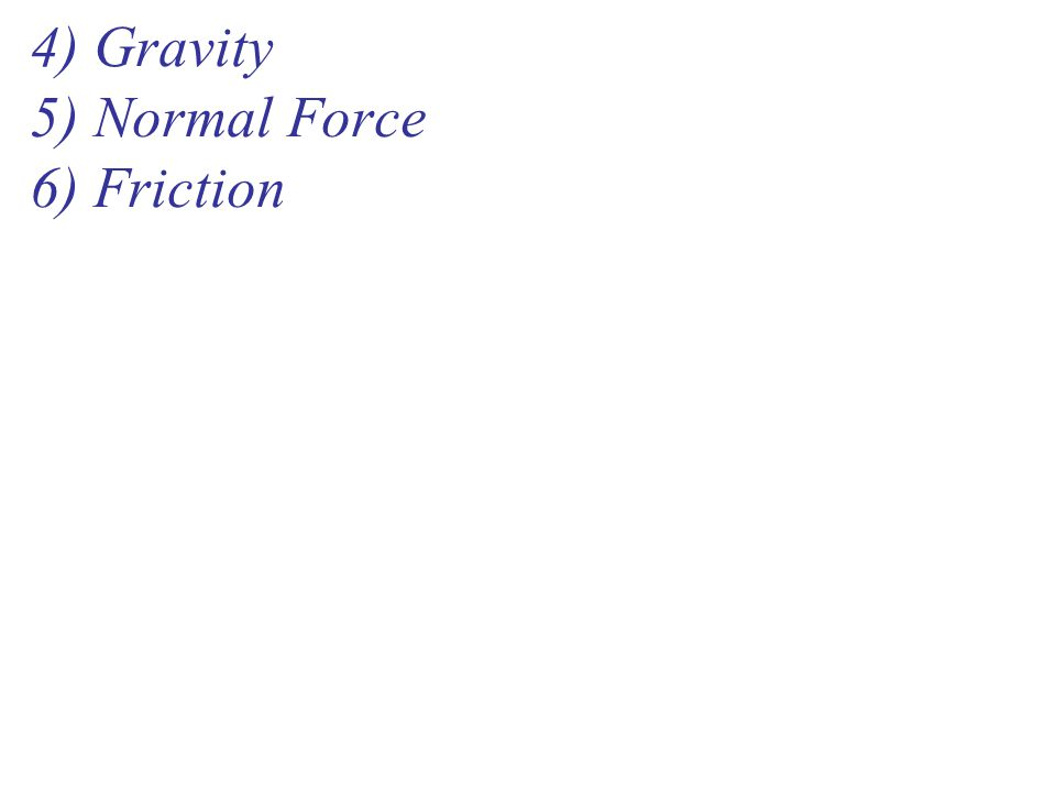 4) Gravity 5) Normal Force 6) Friction