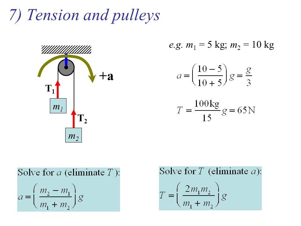 7) Tension and pulleys m1m1 m2m2 T1T1 T2T2 +a e.g. m 1 = 5 kg; m 2 = 10 kg
