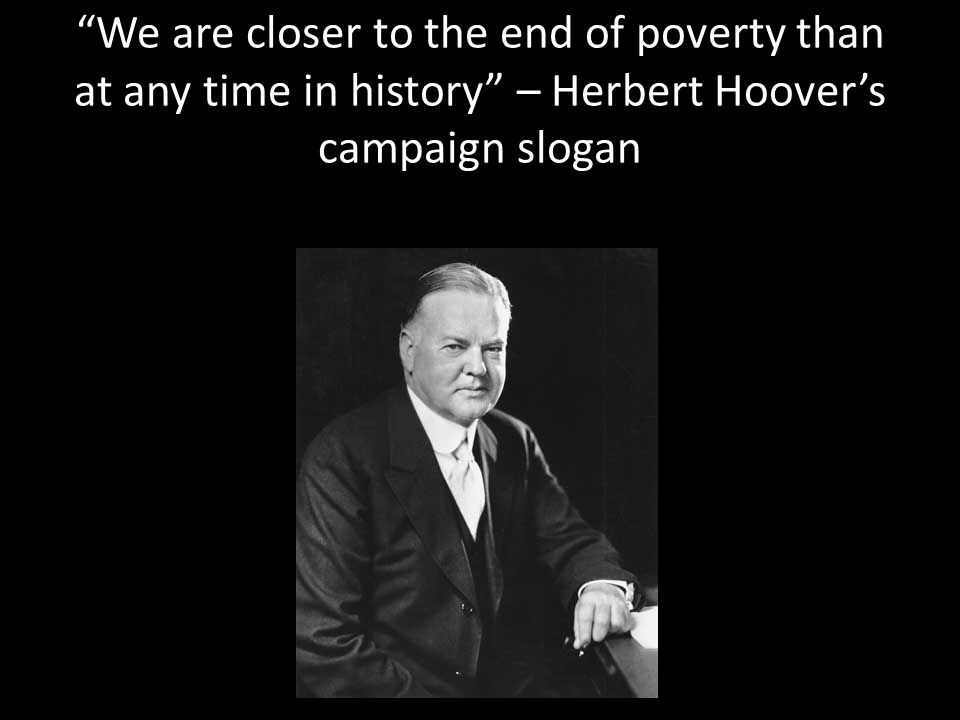 We are closer to the end of poverty than at any time in history – Herbert Hoover's campaign slogan