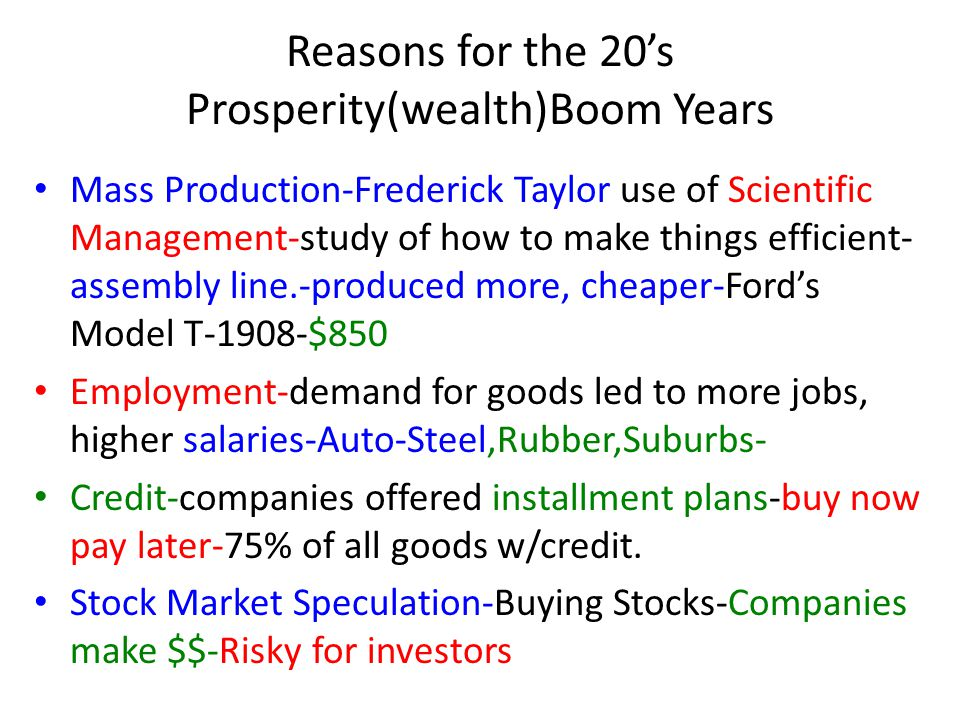 Reasons for the 20's Prosperity(wealth)Boom Years Mass Production-Frederick Taylor use of Scientific Management-study of how to make things efficient- assembly line.-produced more, cheaper-Ford's Model T-1908-$850 Employment-demand for goods led to more jobs, higher salaries-Auto-Steel,Rubber,Suburbs- Credit-companies offered installment plans-buy now pay later-75% of all goods w/credit.