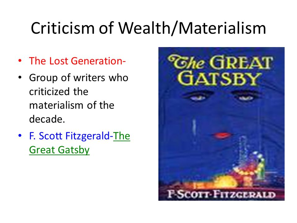 Criticism of Wealth/Materialism The Lost Generation- Group of writers who criticized the materialism of the decade.