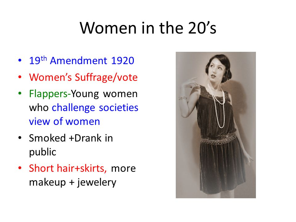 Women in the 20's 19 th Amendment 1920 Women's Suffrage/vote Flappers-Young women who challenge societies view of women Smoked +Drank in public Short hair+skirts, more makeup + jewelery