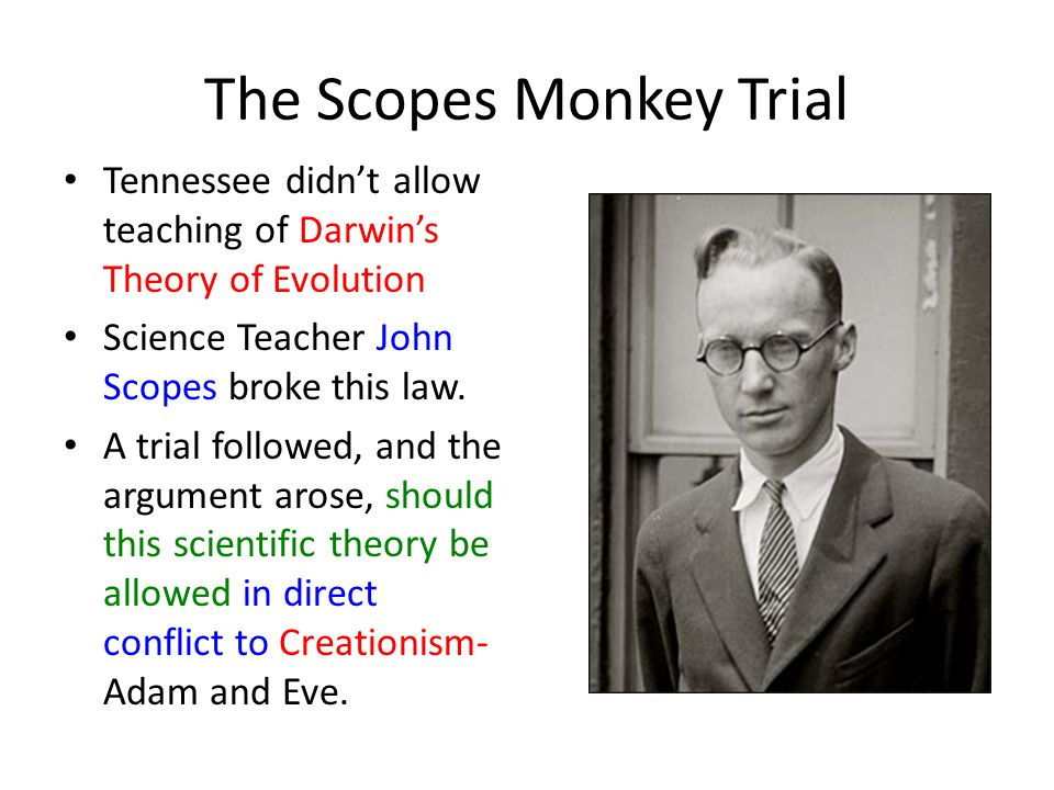 The Scopes Monkey Trial Tennessee didn't allow teaching of Darwin's Theory of Evolution Science Teacher John Scopes broke this law.