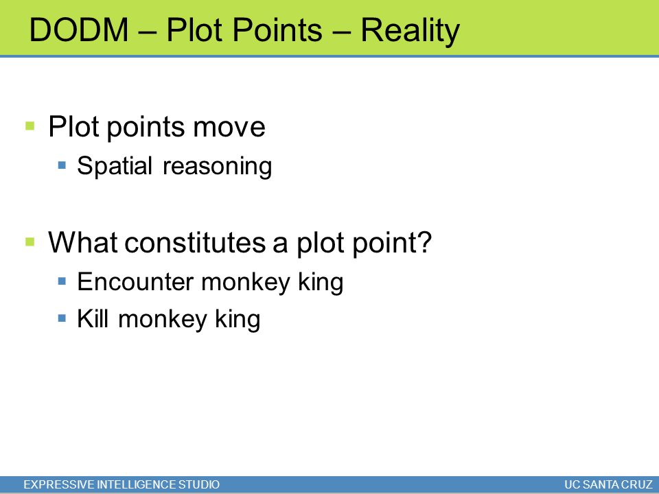 EXPRESSIVE INTELLIGENCE STUDIOUC SANTA CRUZ DODM – Plot Points – Reality  Plot points move  Spatial reasoning  What constitutes a plot point?  Enc