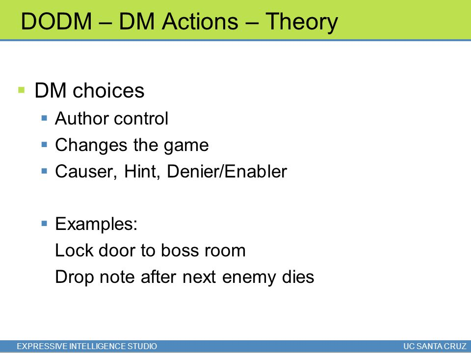 EXPRESSIVE INTELLIGENCE STUDIOUC SANTA CRUZ DODM – DM Actions – Theory  DM choices  Author control  Changes the game  Causer, Hint, Denier/Enabler