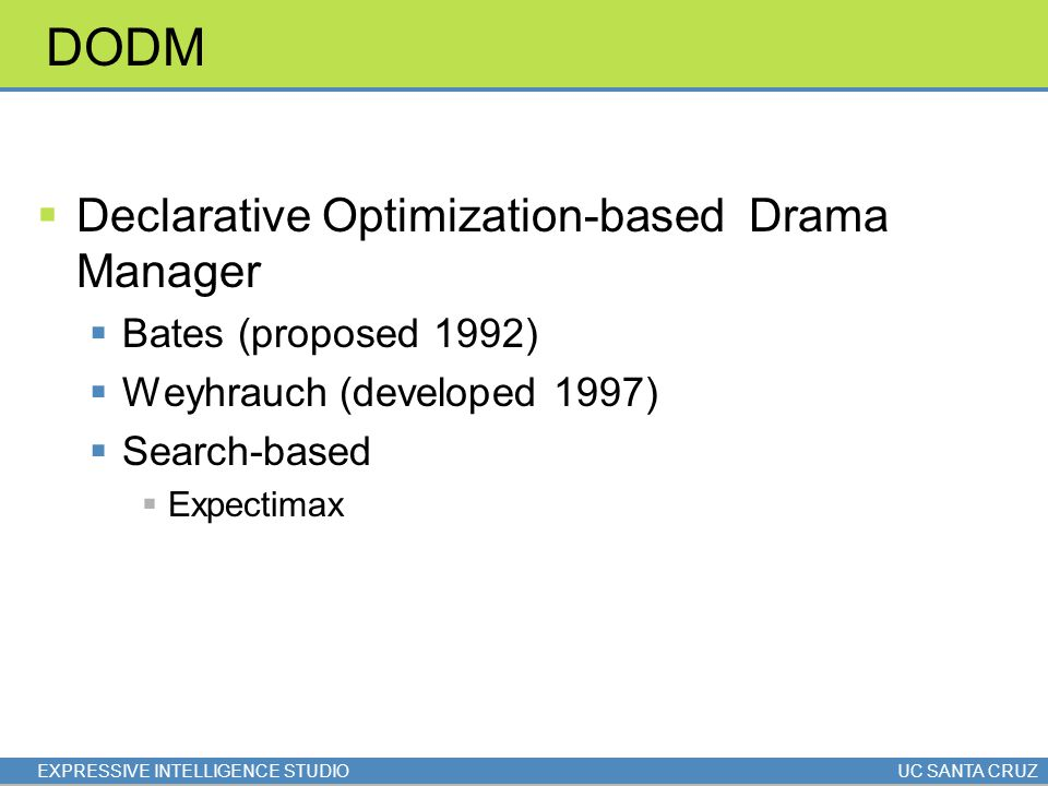 EXPRESSIVE INTELLIGENCE STUDIOUC SANTA CRUZ DODM  Declarative Optimization-based Drama Manager  Bates (proposed 1992)  Weyhrauch (developed 1997) 