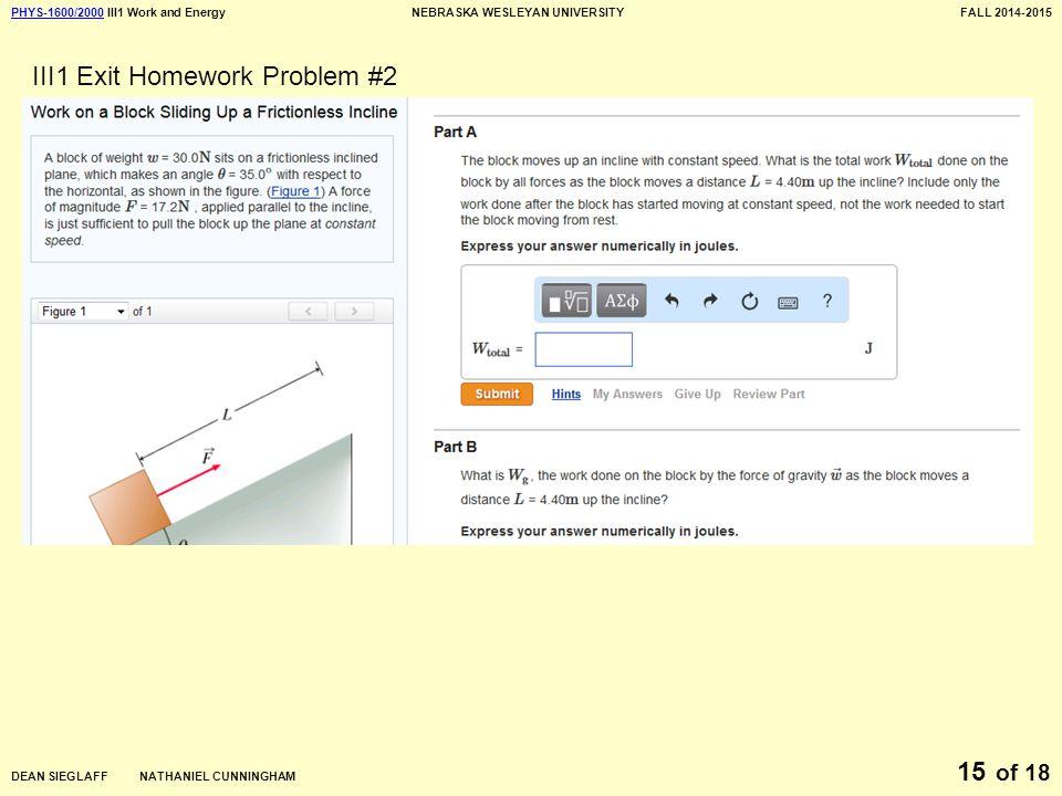 PHYS-1600/2000PHYS-1600/2000 III1 Work and EnergyNEBRASKA WESLEYAN UNIVERSITYFALL 2014-2015 DEAN SIEGLAFF NATHANIEL CUNNINGHAM of 18 15 III1 Exit Homework Problem #2