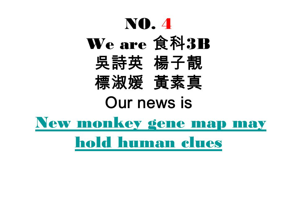 NO. 4 We are 食科 3B 吳詩英 楊子靚 標淑媛 黃素真 Our news is New monkey gene map may hold human clues