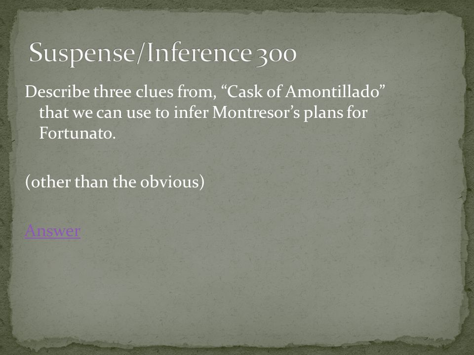 Describe three clues from, Cask of Amontillado that we can use to infer Montresor's plans for Fortunato.