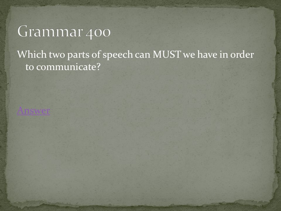 Which two parts of speech can MUST we have in order to communicate Answer