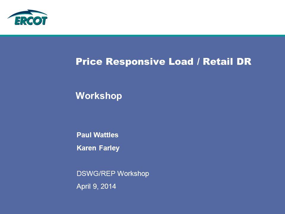 Price Responsive Load / Retail DR Workshop Paul Wattles Karen Farley DSWG/REP Workshop April 9, 2014