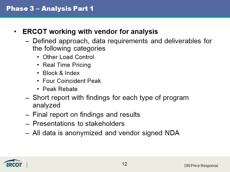 12 Phase 3 – Analysis Part 1 ERCOT working with vendor for analysis –Defined approach, data requirements and deliverables for the following categories Other Load Control Real Time Pricing Block & Index Four Coincident Peak Peak Rebate –Short report with findings for each type of program analyzed –Final report on findings and results –Presentations to stakeholders –All data is anonymized and vendor signed NDA DR/Price Response