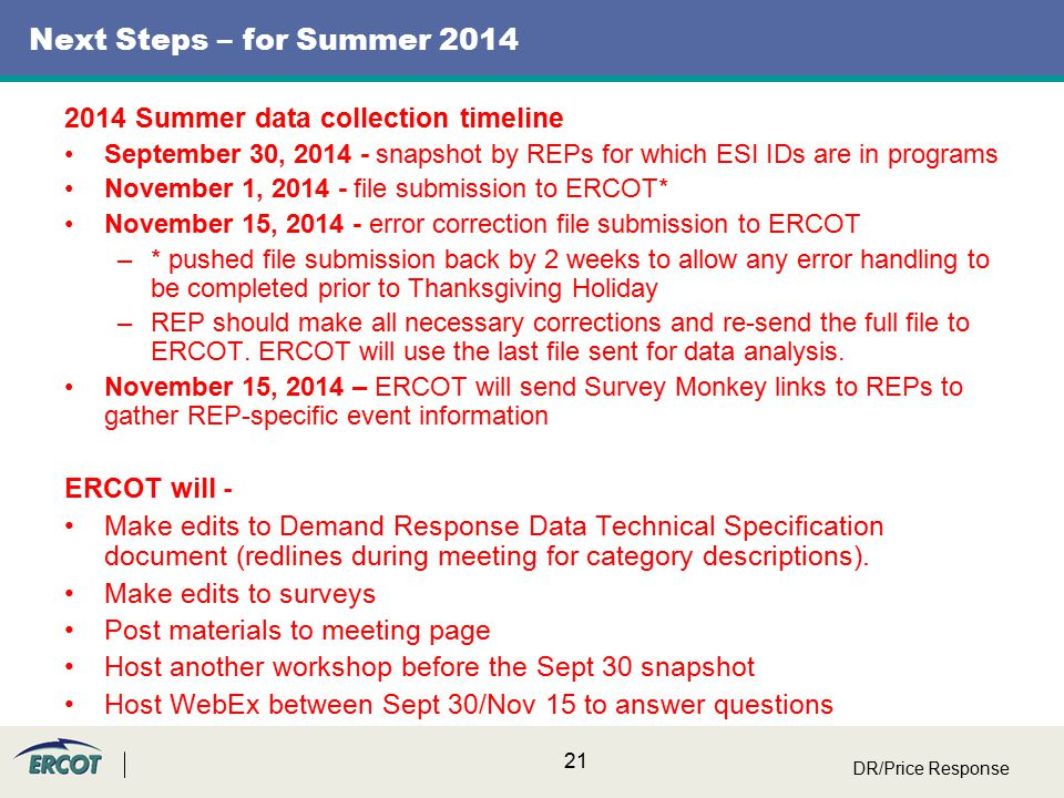 21 Next Steps – for Summer 2014 2014 Summer data collection timeline September 30, 2014 - snapshot by REPs for which ESI IDs are in programs November 1, 2014 - file submission to ERCOT* November 15, 2014 - error correction file submission to ERCOT –* pushed file submission back by 2 weeks to allow any error handling to be completed prior to Thanksgiving Holiday –REP should make all necessary corrections and re-send the full file to ERCOT.