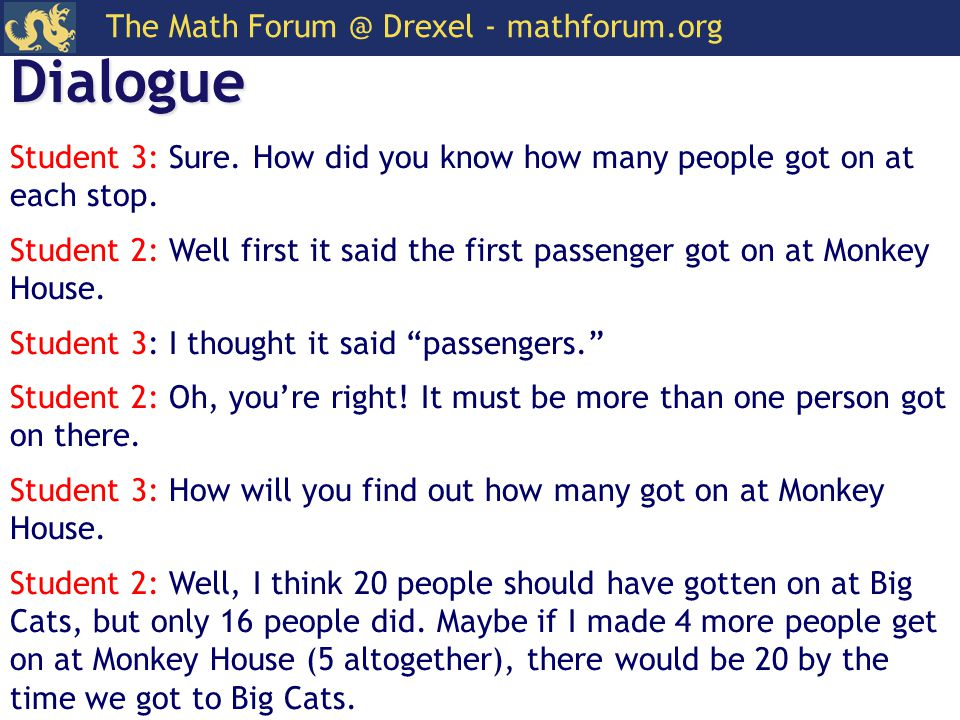 The Math Forum @ Drexel - mathforum.org Dialogue Student 3: Sure. How did you know how many people got on at each stop. Student 2: Well first it said