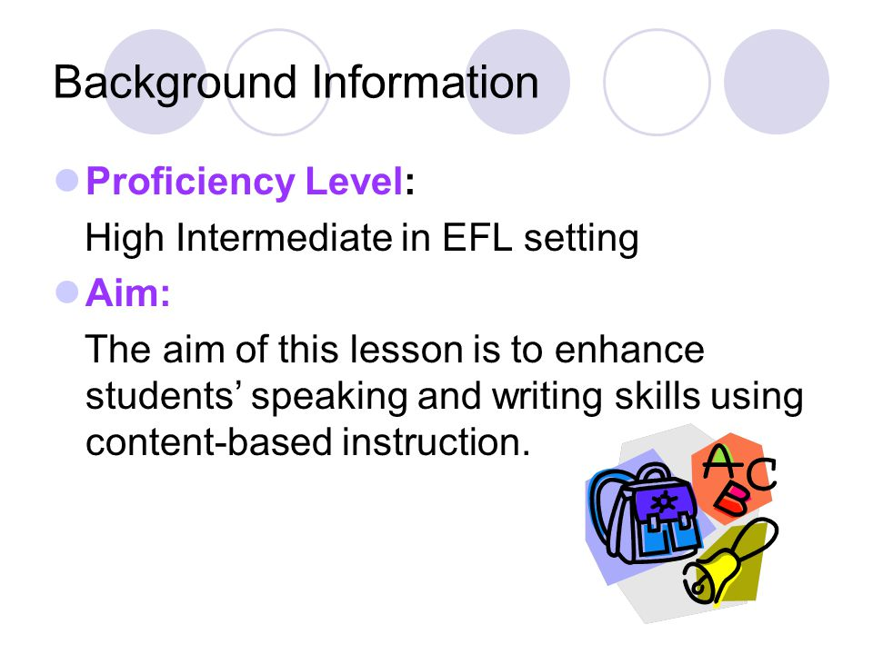 Background Information Proficiency Level: High Intermediate in EFL setting Aim: The aim of this lesson is to enhance students' speaking and writing sk