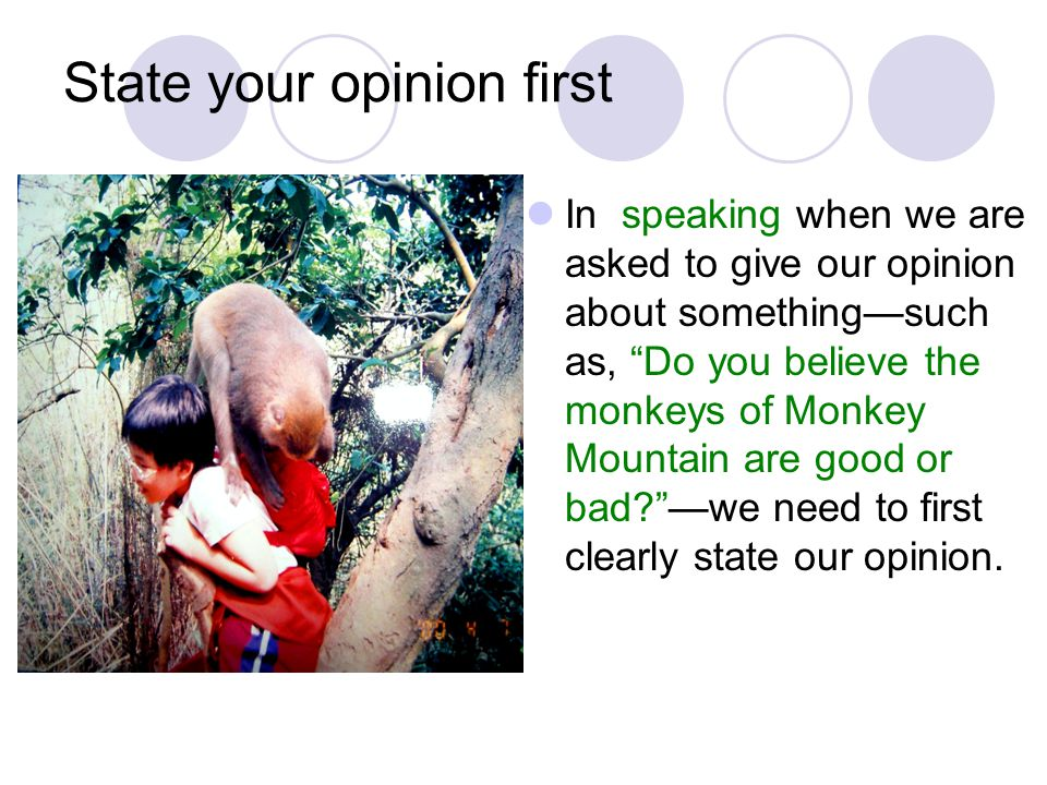 State your opinion first In speaking when we are asked to give our opinion about something—such as, Do you believe the monkeys of Monkey Mountain are good or bad? —we need to first clearly state our opinion.