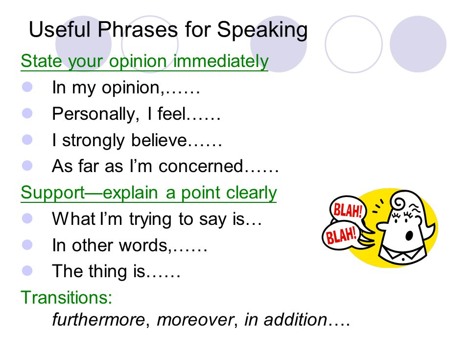 Useful Phrases for Speaking State your opinion immediately In my opinion,…… Personally, I feel…… I strongly believe…… As far as I'm concerned…… Support—explain a point clearly What I'm trying to say is… In other words,…… The thing is…… Transitions: furthermore, moreover, in addition….