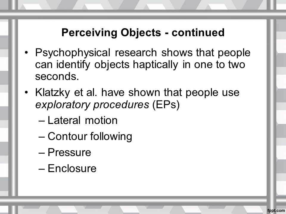 Perceiving Objects - continued Psychophysical research shows that people can identify objects haptically in one to two seconds.