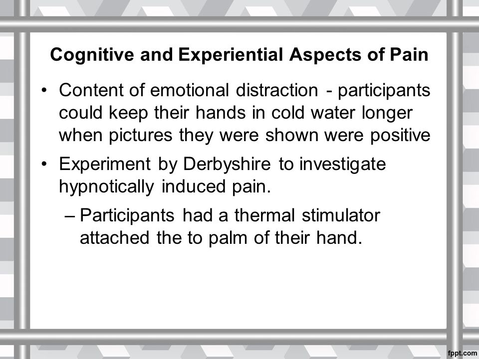 Cognitive and Experiential Aspects of Pain Content of emotional distraction - participants could keep their hands in cold water longer when pictures they were shown were positive Experiment by Derbyshire to investigate hypnotically induced pain.