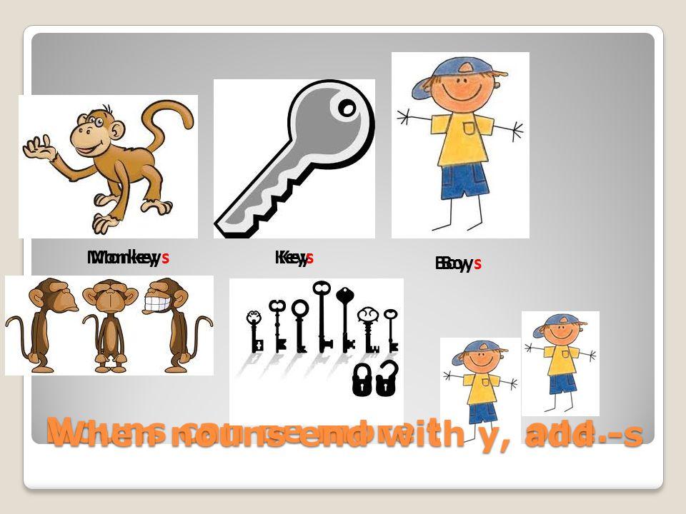 Nouns can be more than one. Key Boy MonkeyMonkeysKeys Boys When nouns end with y, add -s