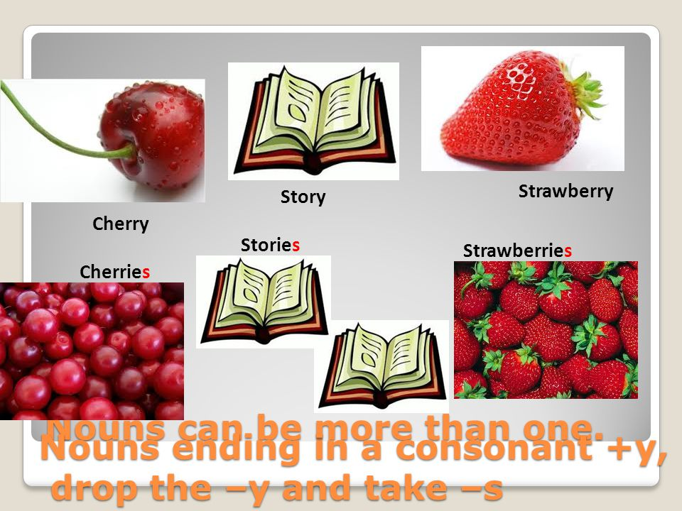 Nouns can be more than one. Story Strawberry Cherry Cherries Stories Strawberries Nouns ending in a consonant +y, drop the –y and take –s drop the –y