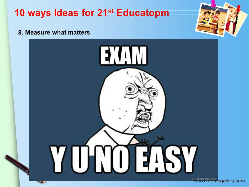 www.themegallery.com 10 ways Ideas for 21 st Educatopm 8. Measure what matters