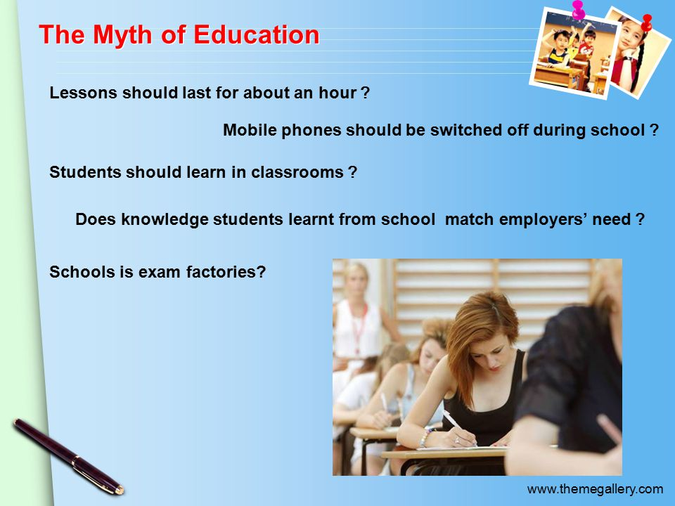 www.themegallery.com The Myth of Education Lessons should last for about an hour ? Mobile phones should be switched off during school ? Students shoul
