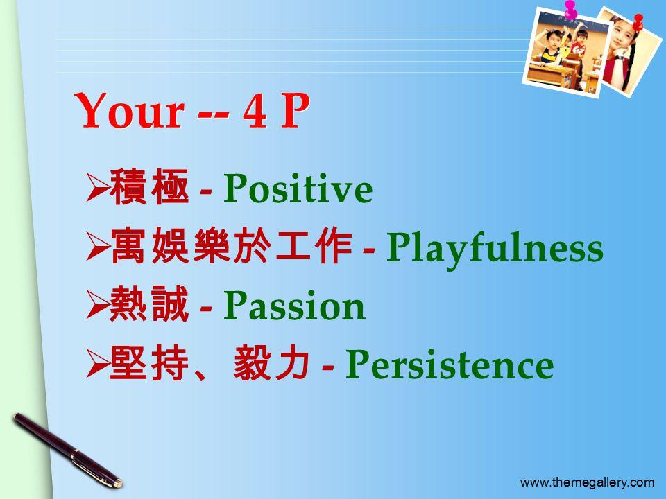www.themegallery.com Your -- 4 P  積極 - Positive  寓娛樂於工作 - Playfulness  熱誠 - Passion  堅持、毅力 - Persistence