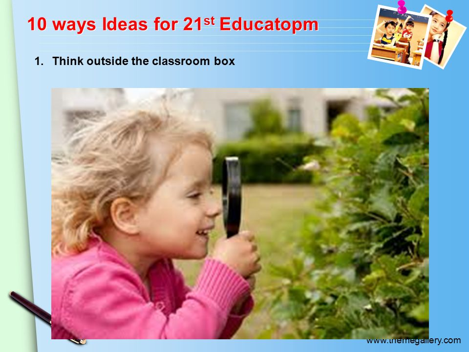 www.themegallery.com 10 ways Ideas for 21 st Educatopm 1.Think outside the classroom box