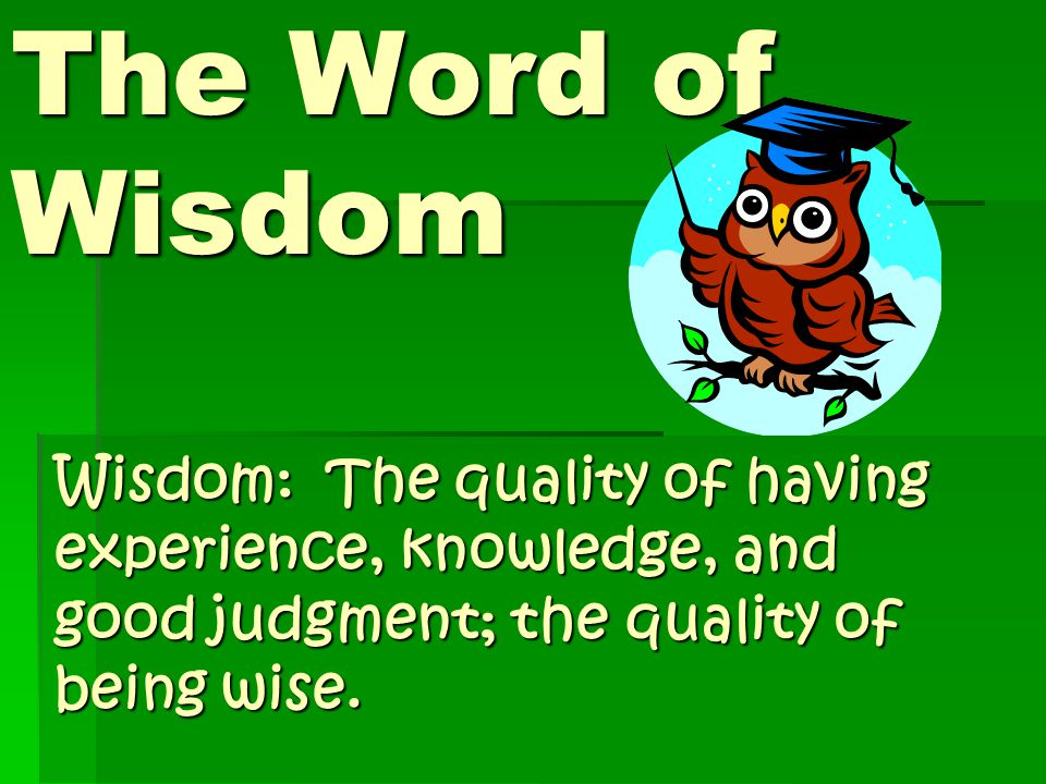 The Word of Wisdom Wisdom: The quality of having experience, knowledge, and good judgment; the quality of being wise.