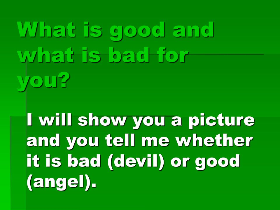 What is good and what is bad for you.