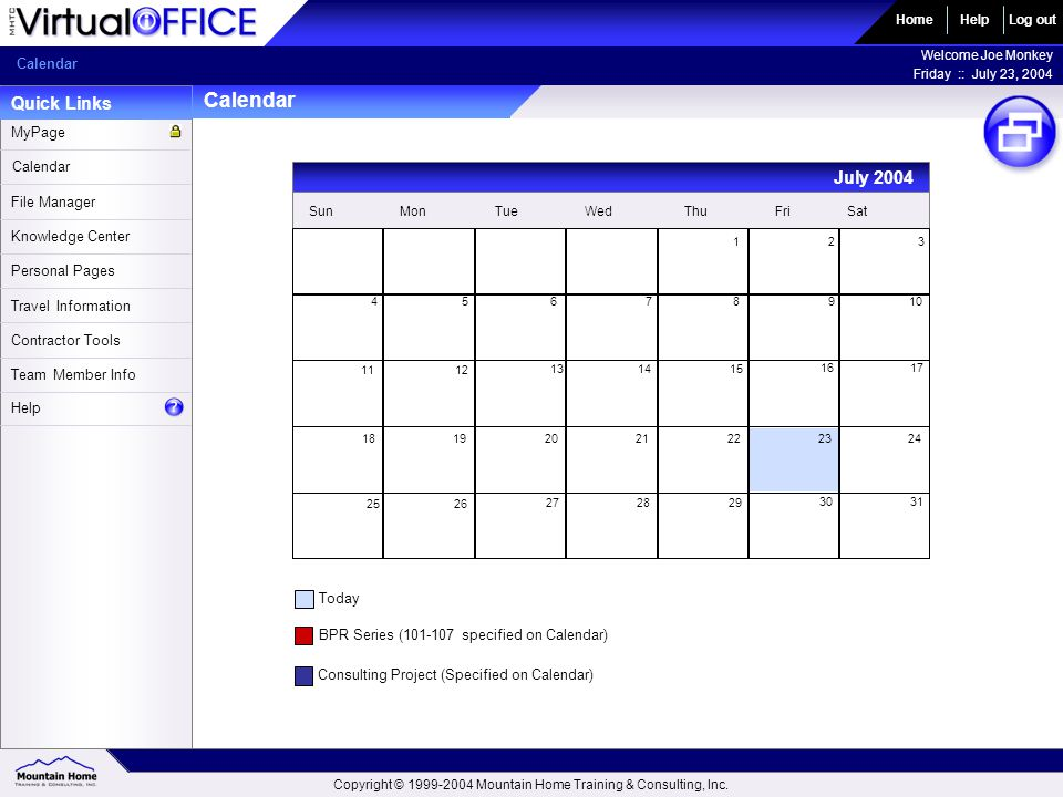 Calendar Quick Links HomeLog out Welcome Joe Monkey Friday :: July 23, 2004 Help Calendar File Manager Knowledge Center Personal Pages MyPage Travel Information Contractor Tools Team Member Info Help SunMonTueWedThuFriSat 123 45678910 11 12 13 14 15 16 17 18192021222324 25 26 27 28 29 30 31 July 2004 Today BPR Series (101-107 specified on Calendar) Consulting Project (Specified on Calendar) Copyright © 1999-2004 Mountain Home Training & Consulting, Inc.