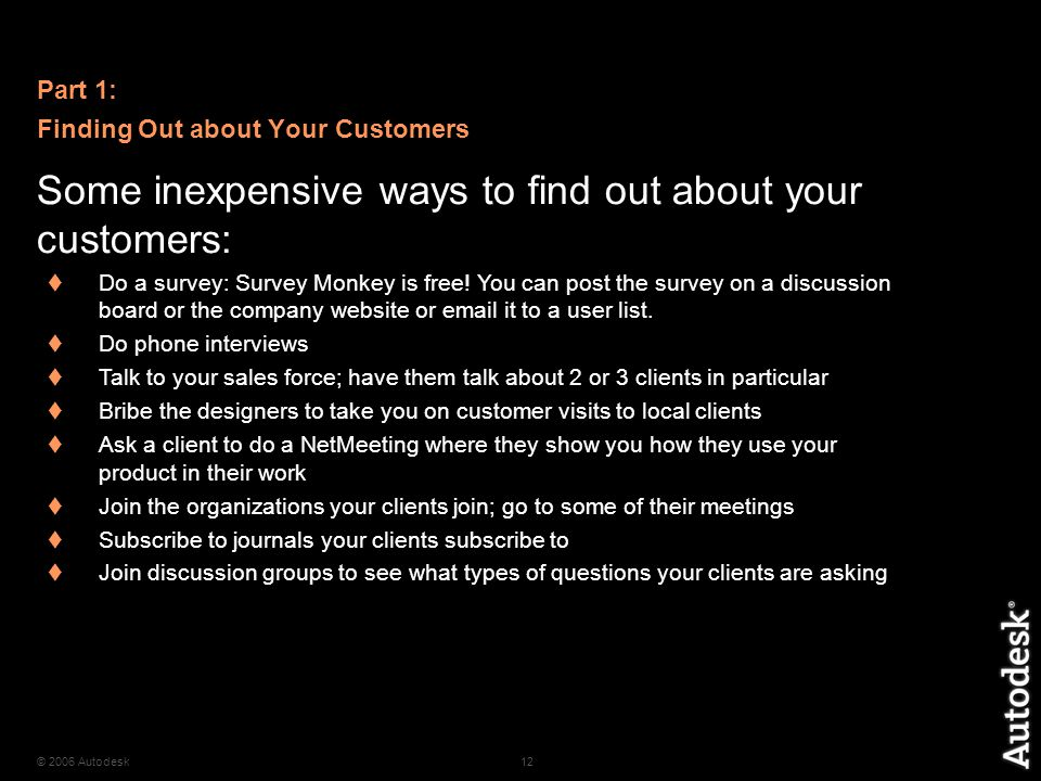 © 2006 Autodesk12 Some inexpensive ways to find out about your customers:  Do a survey: Survey Monkey is free.