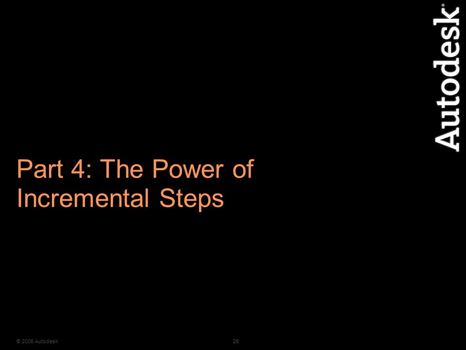 © 2006 Autodesk26 Part 4: The Power of Incremental Steps