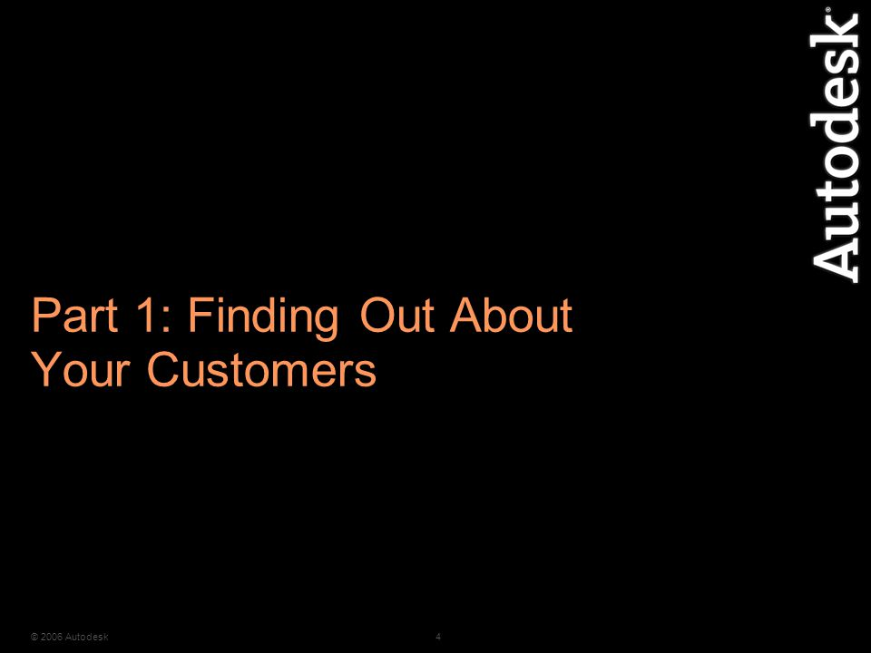 © 2006 Autodesk4 Part 1: Finding Out About Your Customers