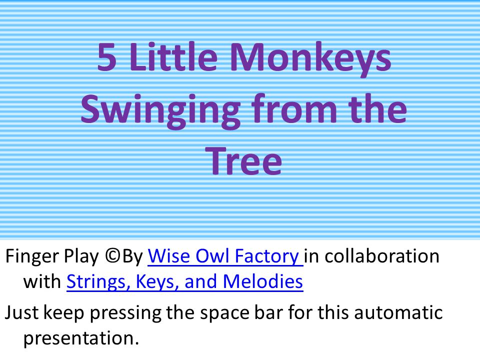 5 Little Monkeys Swinging from the Tree Finger Play ©By Wise Owl Factory in collaboration with Strings, Keys, and MelodiesWise Owl Factory Strings, Keys, and Melodies Just keep pressing the space bar for this automatic presentation.