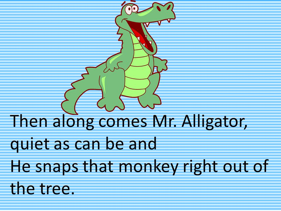 Then along comes Mr. Alligator, quiet as can be and He snaps that monkey right out of the tree.