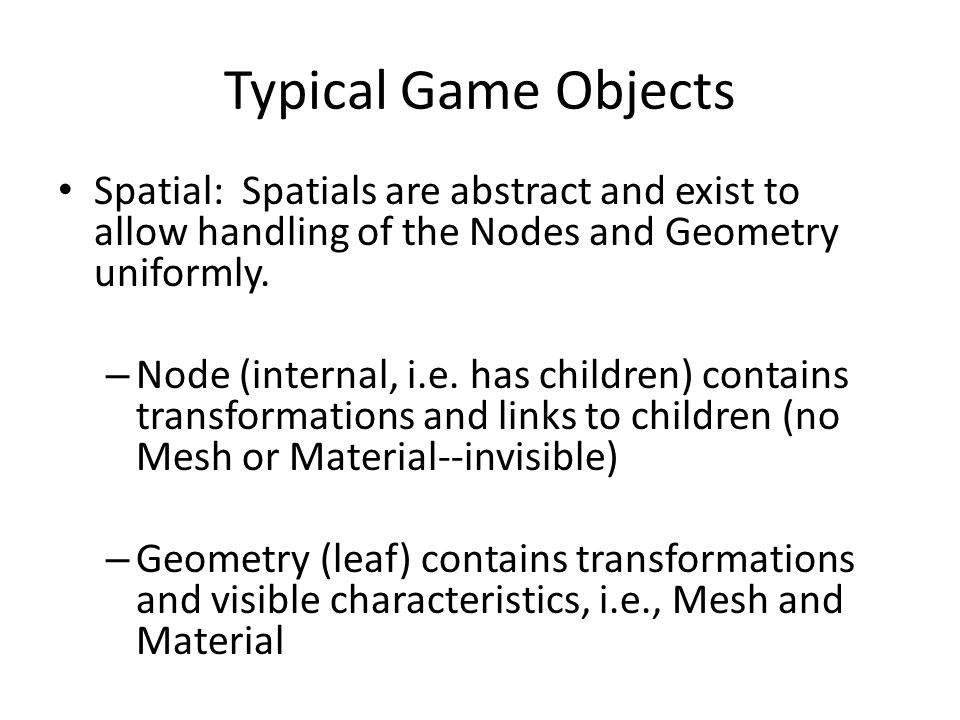 Typical Game Objects Spatial: Spatials are abstract and exist to allow handling of the Nodes and Geometry uniformly. – Node (internal, i.e. has childr
