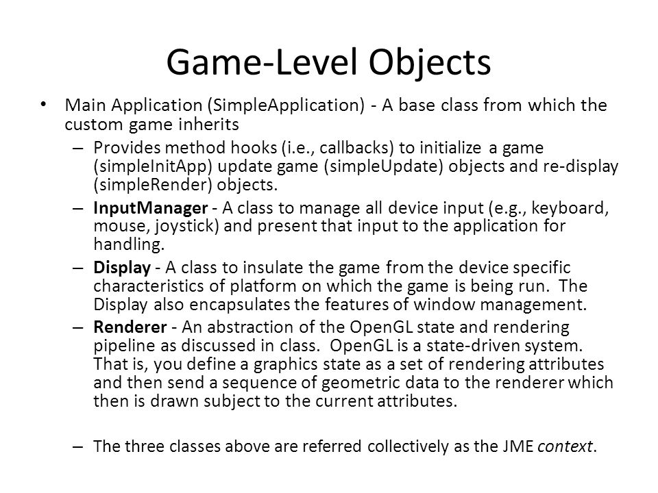 Game-Level Objects Main Application (SimpleApplication) - A base class from which the custom game inherits – Provides method hooks (i.e., callbacks) t