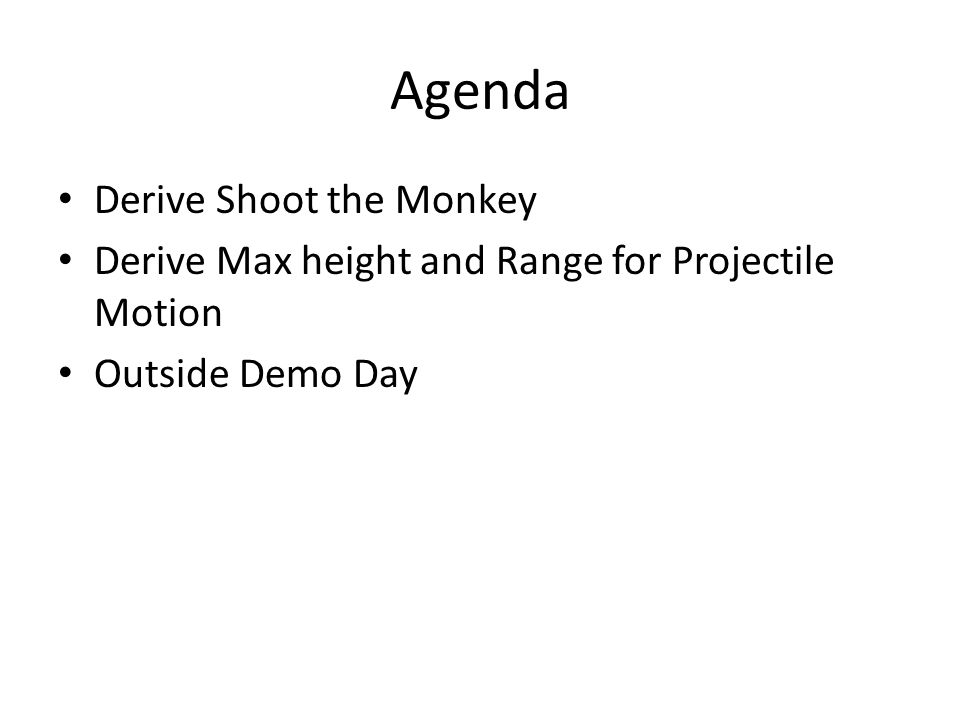 Agenda Derive Shoot the Monkey Derive Max height and Range for Projectile Motion Outside Demo Day
