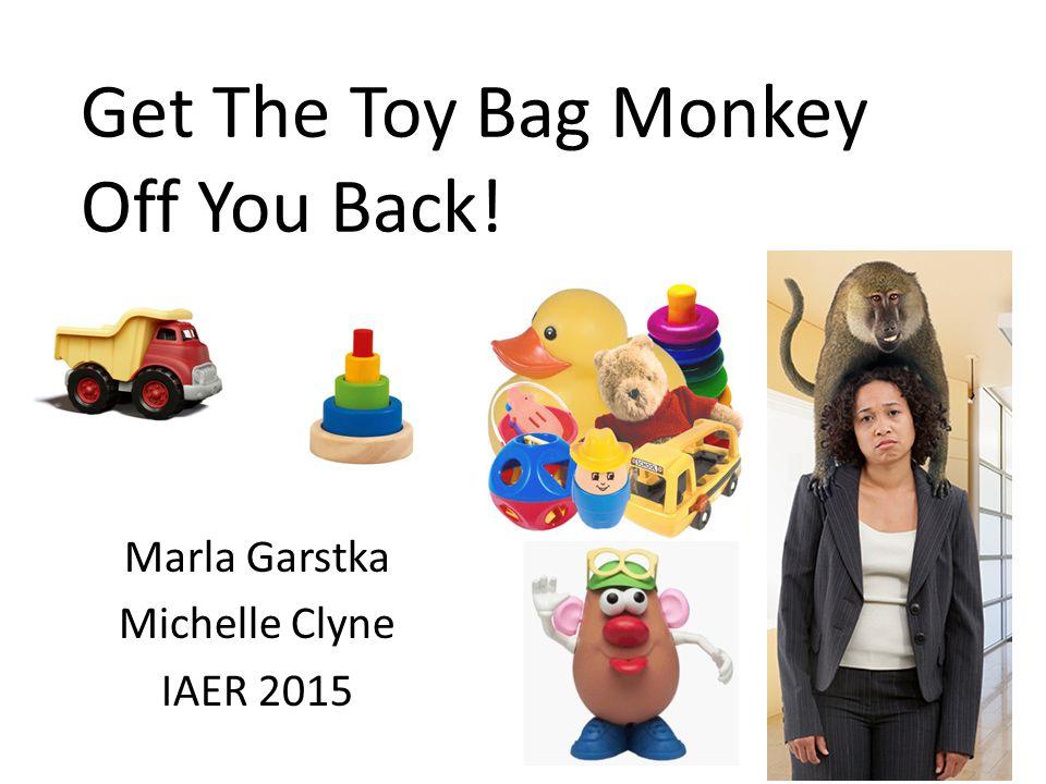 Get The Toy Bag Monkey Off You Back! Marla Garstka Michelle Clyne IAER 2015