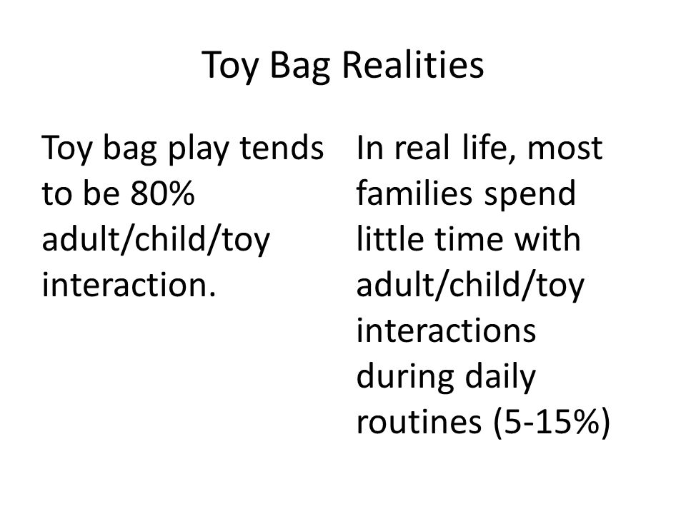 Toy Bag Realities Toy bag play tends to be 80% adult/child/toy interaction.