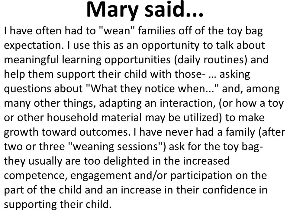 Mary said...I have often had to wean families off of the toy bag expectation.