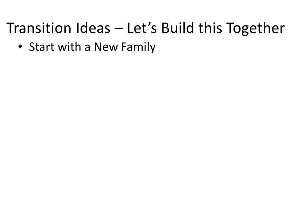 Transition Ideas – Let's Build this Together Start with a New Family