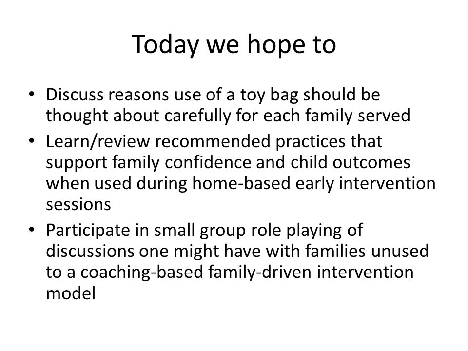 Today we hope to Discuss reasons use of a toy bag should be thought about carefully for each family served Learn/review recommended practices that support family confidence and child outcomes when used during home-based early intervention sessions Participate in small group role playing of discussions one might have with families unused to a coaching-based family-driven intervention model