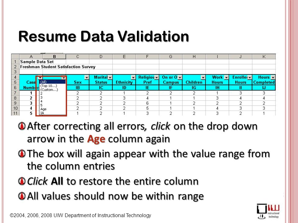 ©2004, 2006, 2008 UIW Department of Instructional Technology Resume Data Validation After correcting all errors, click on the drop down arrow in the Age column again The box will again appear with the value range from the column entries Click All to restore the entire column All values should now be within range